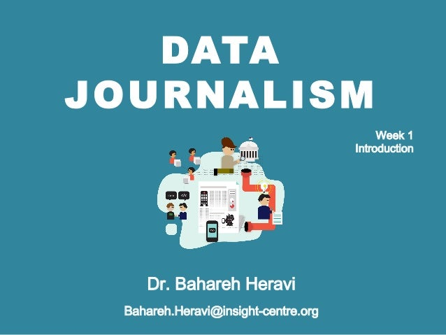 DATA JOURNALISM Dr. Bahareh Heravi Bahareh.Heravi@insight-centre.org Week 1