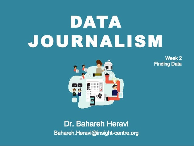DATA JOURNALISM Dr. Bahareh Heravi Bahareh.Heravi@insight-centre.org Week 2 Finding Data