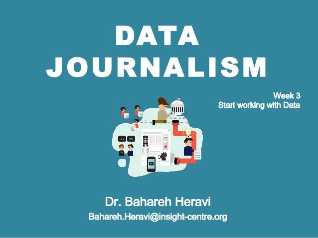 DATA JOURNALISM Dr. Bahareh Heravi Bahareh.Heravi@insight-centre.org Week 3 Start working with Data
