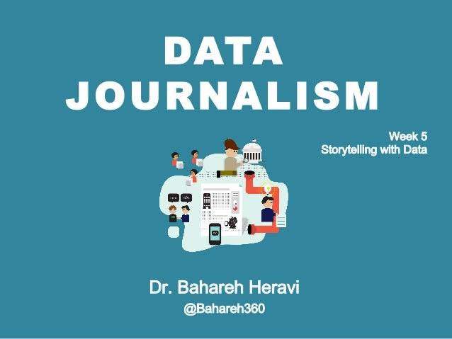 DATA JOURNALISM Dr. Bahareh Heravi @Bahareh360 Week 5 Storytelling with Data
