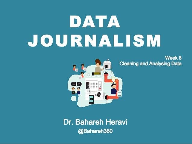 DATA JOURNALISM Dr. Bahareh Heravi @Bahareh360 Week 8 Cleaning and Analysing Data