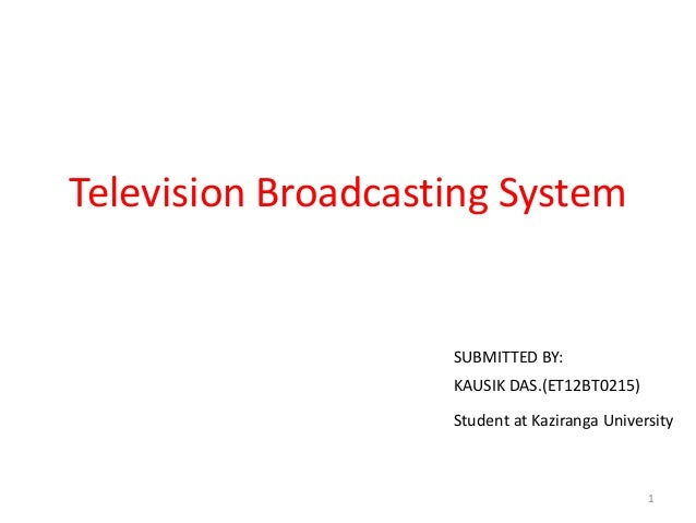 Television Broadcasting System 1 KAUSIK DAS.(ET12BT0215) Student at Kaziranga University SUBMITTED BY: