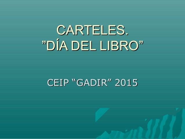 """CARTELES.CARTELES. """"DÍA DEL LIBRO""""""""DÍA DEL LIBRO"""" CEIP """"GADIR"""" 2015CEIP """"GADIR"""" 2015"""