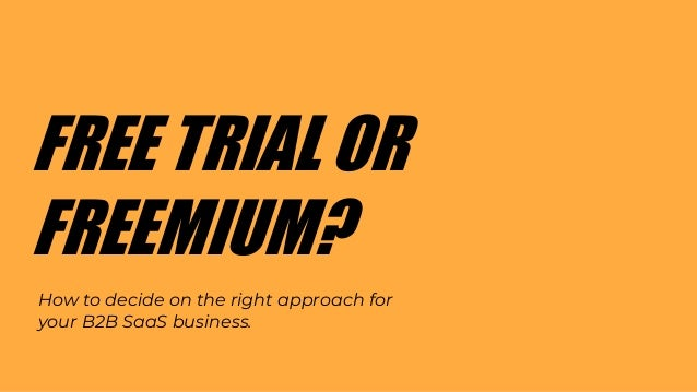 FREE TRIAL OR FREEMIUM? How to decide on the right approach for your B2B SaaS business.