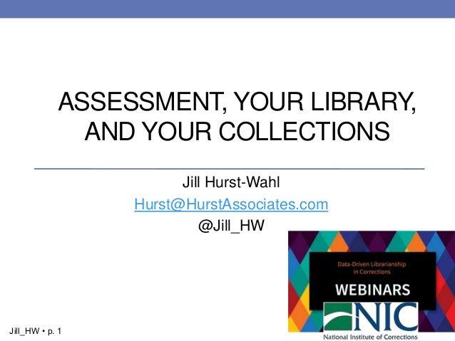 1Jill_HW • p. 1 Jill Hurst-Wahl Hurst@HurstAssociates.com @Jill_HW ASSESSMENT, YOUR LIBRARY, AND YOUR COLLECTIONS