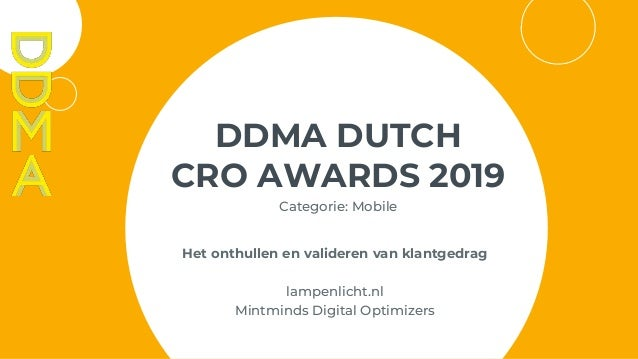 DDMA DUTCH CRO AWARDS 2019 Categorie: Mobile Het onthullen en valideren van klantgedrag lampenlicht.nl Mintminds Digital O...
