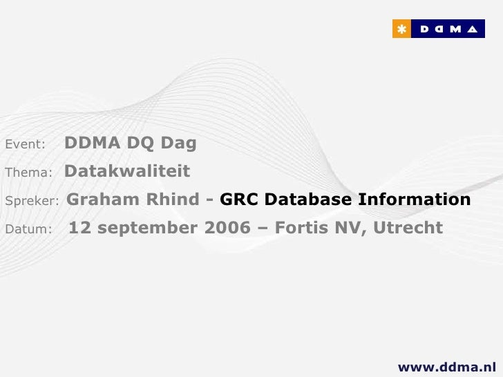 Event:   DDMA DQ Dag Thema:  Datakwaliteit Spreker:   Graham Rhind -  GRC Database Information  Datum:  12 september 2006 ...