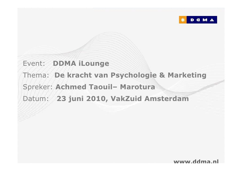 Event:   DDMA iLounge Thema: De kracht van Psychologie & Marketing Spreker: Achmed Taouil– Marotura Datum:   23 juni 2010,...
