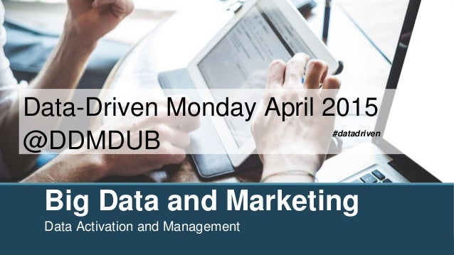 Big Data and Marketing Data Activation and Management Data-Driven Monday April 2015 @DDMDUB #datadriven