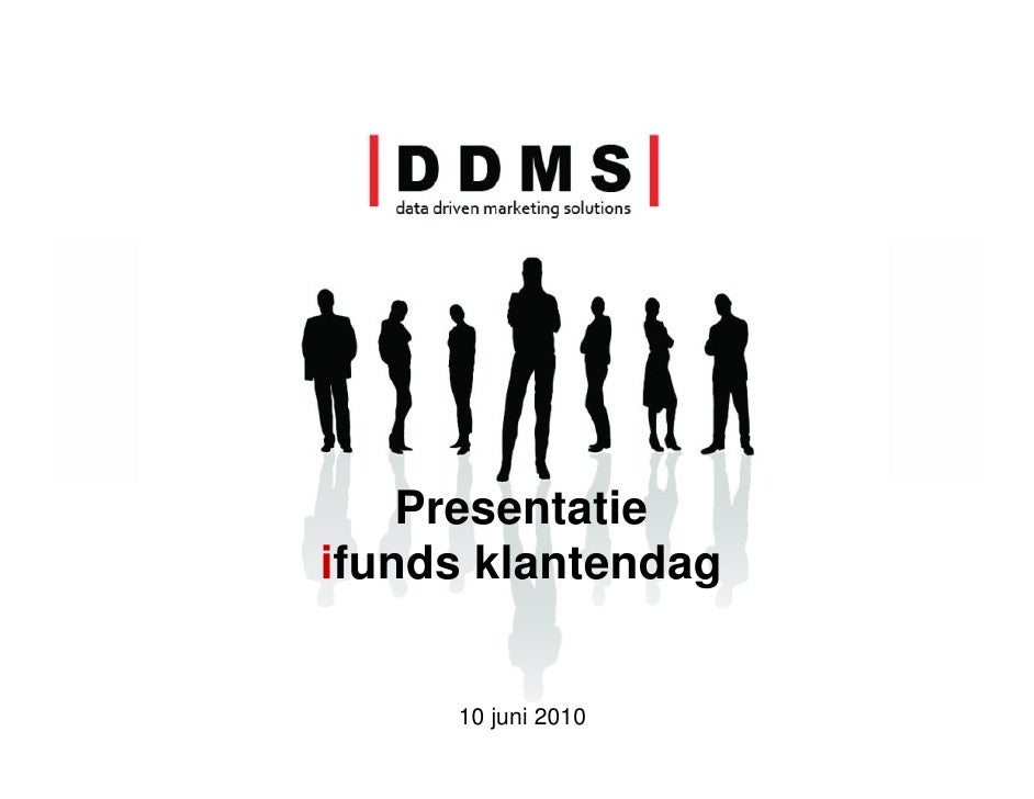Presentatie ifunds klantendag        10 juni 2010   |D       D       M        S|                     data driven marketing...