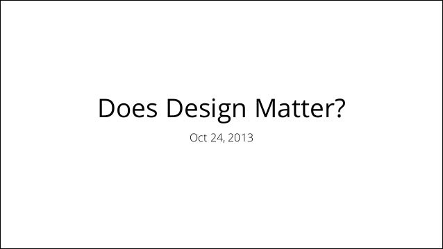 Does Design Matter? Oct 24, 2013