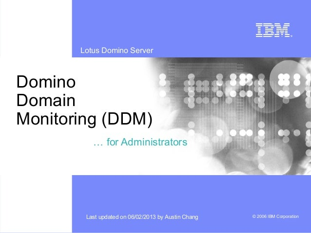 Lotus Domino Server© 2006 IBM CorporationLast updated on 06/02/2013 by Austin ChangDominoDomainMonitoring (DDM)… for Admin...