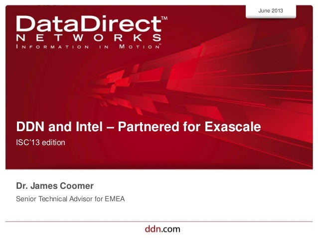ddn.com©2012 DataDirect Networks. All Rights Reserved.DDN and Intel – Partnered for ExascaleISC'13 editionJune 2013Dr. Jam...