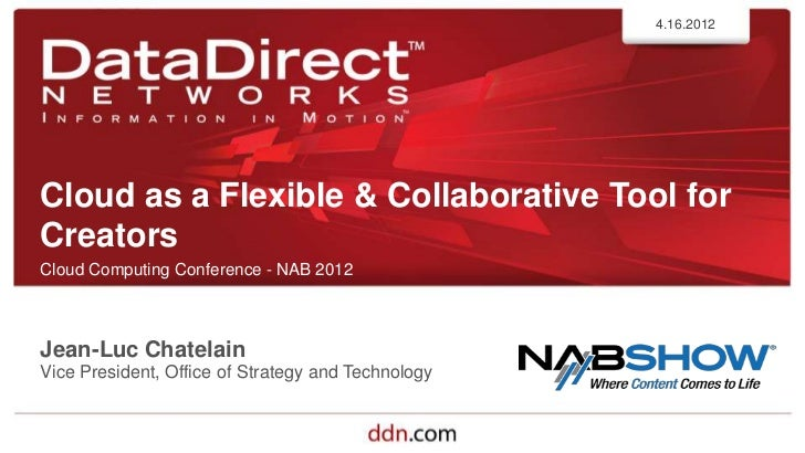 4.16.2012Cloud as a Flexible & Collaborative Tool forCreatorsCloud Computing Conference - NAB 2012Jean-Luc ChatelainVice P...