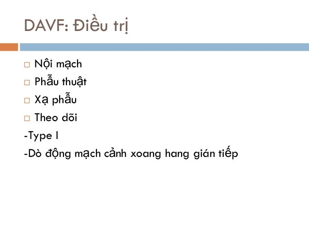 DAVF: Điều trị  Nội mạch  Phẫu thuật  Xạ phẫu  Theo dõi -Type I -Dò động mạch cảnh xoang hang gián tiếp