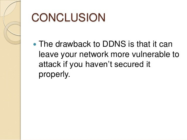 CONCLUSION  The drawback to DDNS is that it can leave your network more vulnerable to attack if you haven't secured it pr...