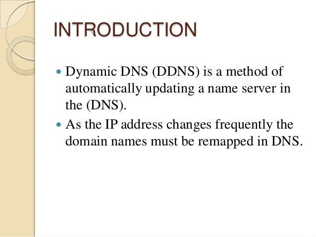 INTRODUCTION  Dynamic DNS (DDNS) is a method of automatically updating a name server in the (DNS).  As the IP address ch...