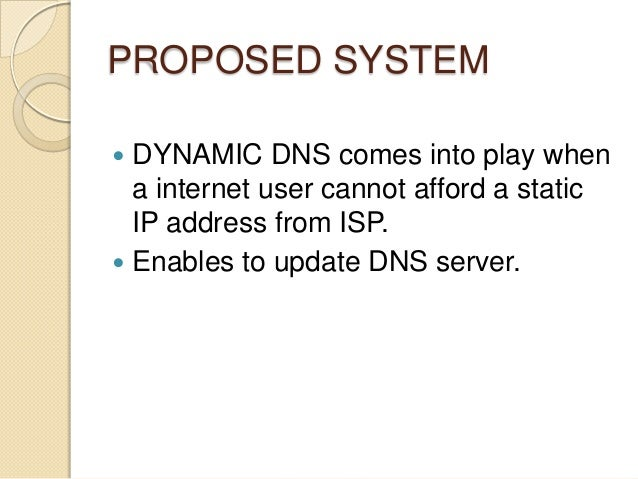 PROPOSED SYSTEM  DYNAMIC DNS comes into play when a internet user cannot afford a static IP address from ISP.  Enables t...