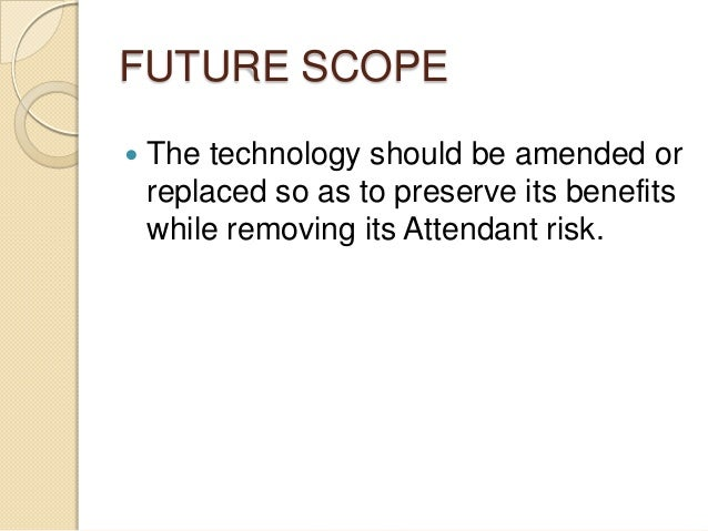 FUTURE SCOPE  The technology should be amended or replaced so as to preserve its benefits while removing its Attendant ri...