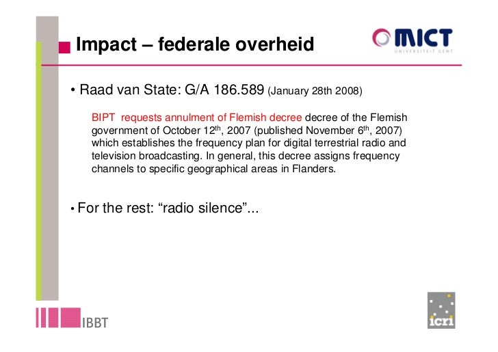 Impact – federale overheid  • Raad van State: G/A 186.589 (January 28th 2008)    BIPT requests annulment of Flemish decree...