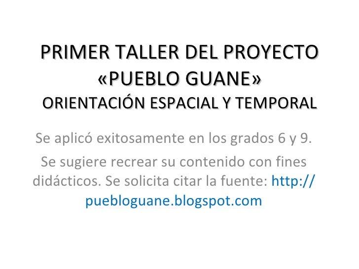 PRIMER TALLER DEL PROYECTO «PUEBLO GUANE» ORIENTACIÓN ESPACIAL Y TEMPORAL Se aplicó exitosamente en los grados 6 y 9. Se s...