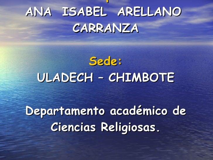 Participante: ANA  ISABEL  ARELLANO  CARRANZA Sede: ULADECH – CHIMBOTE Departamento académico de Ciencias Religiosas.