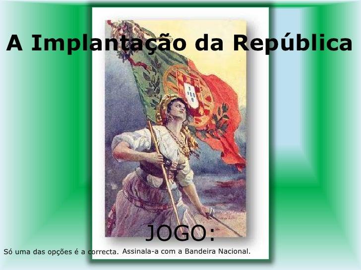 A Implantação da República<br />JOGO:<br />    Assinala-a com a Bandeira Nacional. <br />Só uma das opções é a correcta. ...