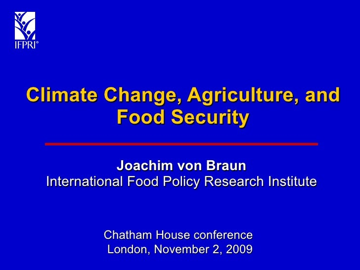 Climate Change, Agriculture, and Food Security Joachim von Braun International Food Policy Research Institute Chatham Hous...