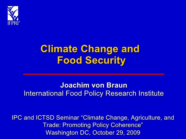 """Climate Change and  Food Security Joachim von Braun International Food Policy Research Institute IPC and ICTSD Seminar """"Cl..."""