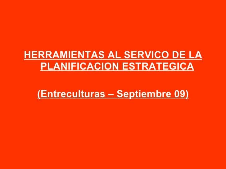 <ul><li>HERRAMIENTAS AL SERVICO DE LA PLANIFICACION ESTRATEGICA </li></ul><ul><li>(Entreculturas – Septiembre 09) </li></ul>