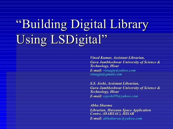 """Building Digital Library Using LSDigital""              Vinod Kumar, Assistant Librarian,              Guru Jambheshwar Un..."