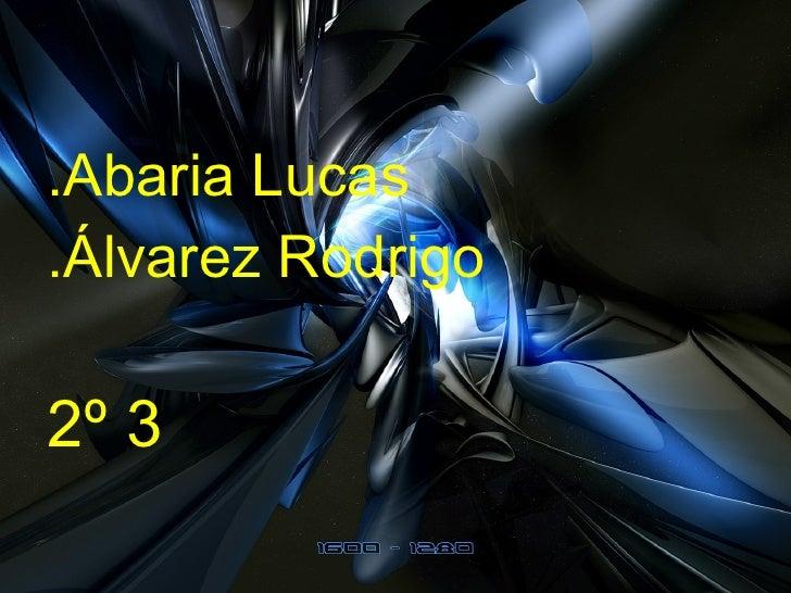 <ul><li>.Abaria Lucas </li></ul><ul><li>.Álvarez Rodrigo </li></ul><ul><li>2º 3  </li></ul>
