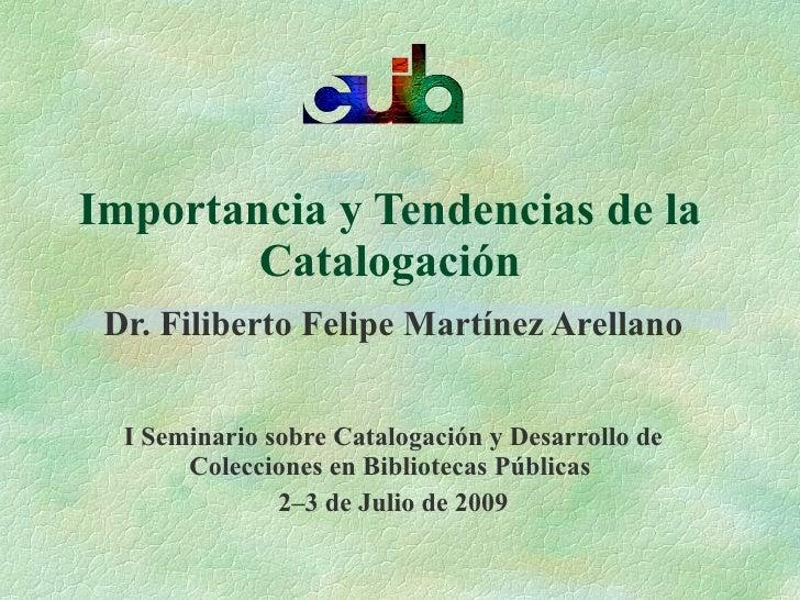 Importancia y Tendencias de la         Catalogación  Dr. Filiberto Felipe Martínez Arellano     I Seminario sobre Cataloga...