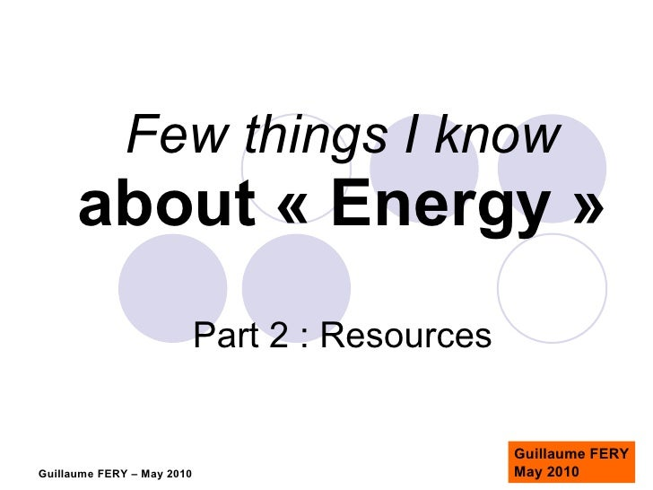 Few things I know about «Energy» Part 2 : Resources Guillaume FERY May 2010