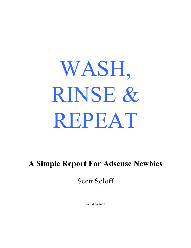 WASH,       RINSE &       REPEAT A Simple Report For Adsense Newbies              Scott Soloff                 copyright 2...