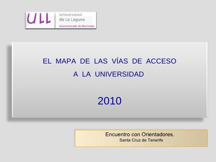 Encuentro con Orientadores.  Santa Cruz de Tenerife EL  MAPA  DE  LAS  VÍAS  DE  ACCESO A  LA  UNIVERSIDAD  2010