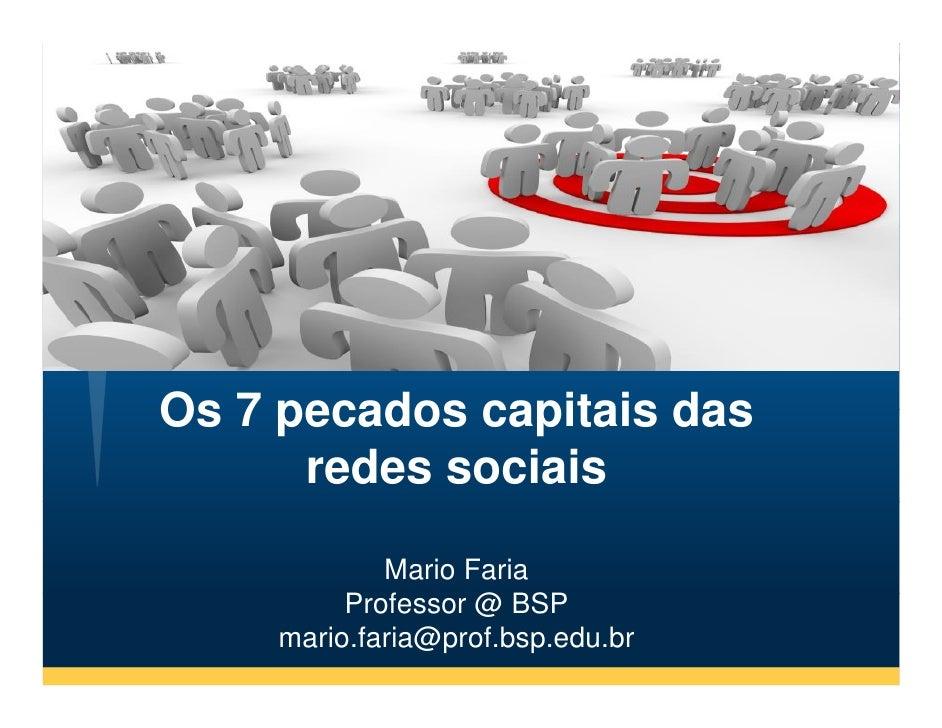 Os 7 pecados capitais das       redes sociais               Mario Faria           Professor @ BSP      mario.faria@prof.bs...