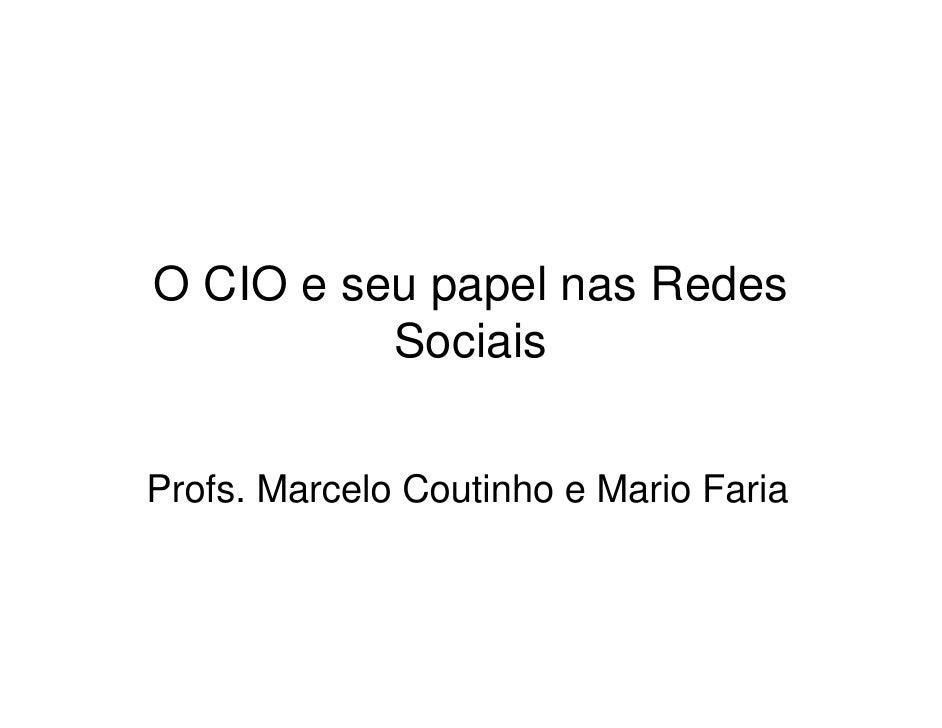 O CIO e seu papel nas Redes           Sociais   Profs. Marcelo Coutinho e Mario Faria