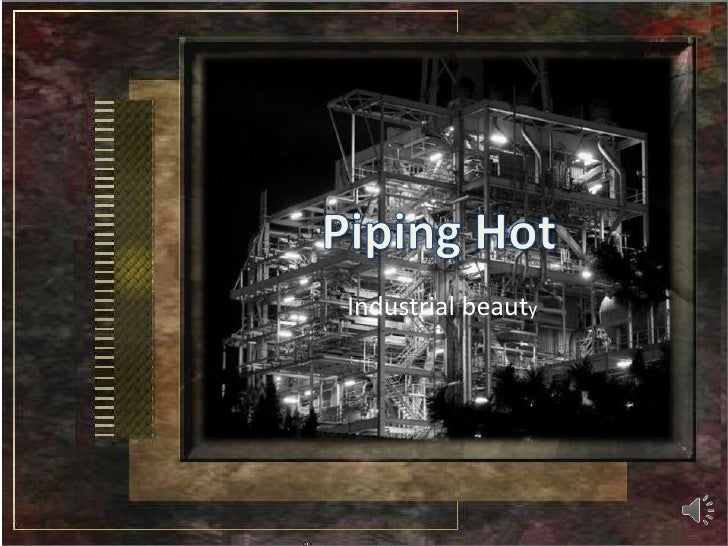 Piping Hot<br />Industrial beauty<br />