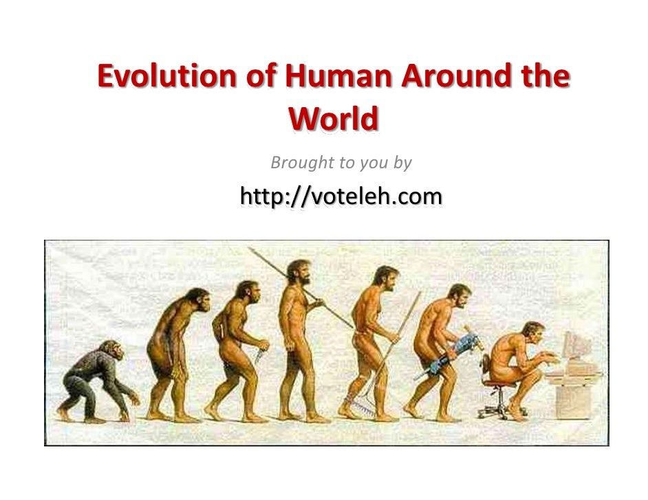 Evolution of Human Around the               World           Brought to you by         http://voteleh.com
