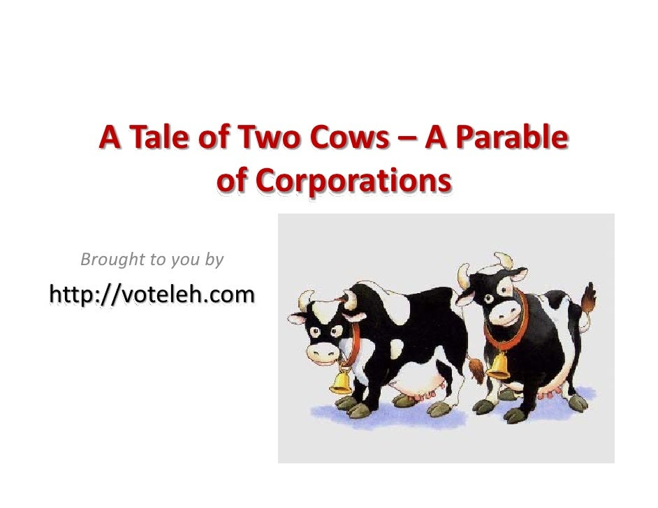 A Tale of Two Cows – A Parable              of Corporations    Brought to you by http://voteleh.com