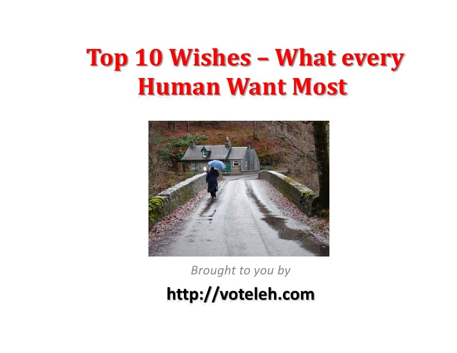 Top 10 Wishes – What every      Human Want Most             Brought to you by       http://voteleh.com