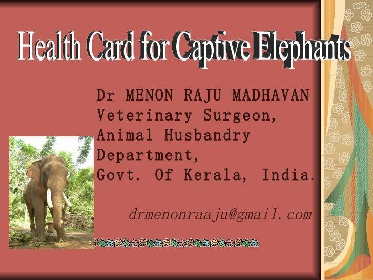 Health Card for Captive Elephants Dr MENON RAJU MADHAVAN Veterinary Surgeon, Animal Husbandry Department,  Govt. Of Kerala...