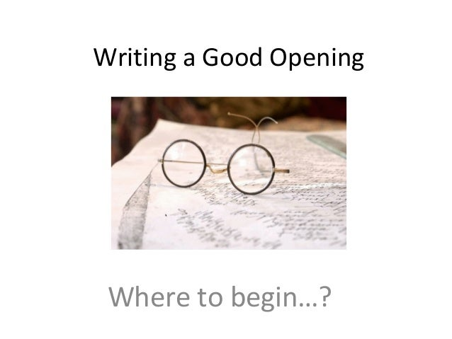 Writing a Good Opening Where to begin…?