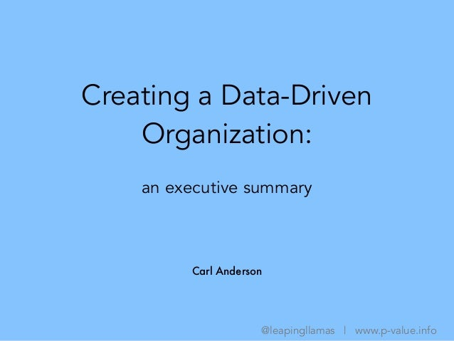 Creating a Data-Driven Organization: Carl Anderson @leapingllamas | www.p-value.info an executive summary