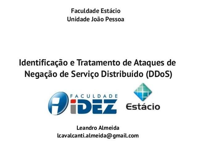 Faculdade EstácioUnidade João PessoaIdentificação e Tratamento de Ataques deNegação de Serviço Distribuído (DDoS)Leandro A...