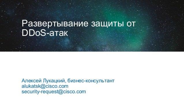 Развертывание защиты от DDoS-атак Алексей Лукацкий, бизнес-консультант alukatsk@cisco.com security-request@cisco.com