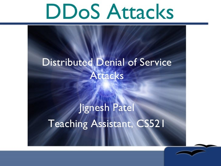 DDoS Attacks Distributed Denial of Service Attacks Jignesh Patel Teaching Assistant, CS521