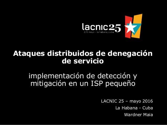 Ataques distribuidos de denegación de servicio implementación de detección y mitigación en un ISP pequeño LACNIC 25 – mayo...