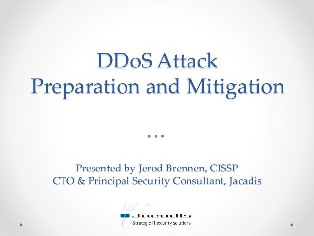 DDoS Attack Preparation and Mitigation Presented by Jerod Brennen, CISSP CTO & Principal Security Consultant, Jacadis